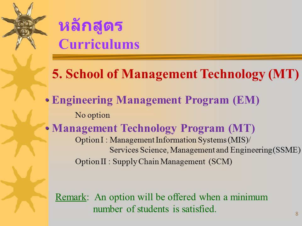 8 หลักสูตร Curriculums 5. School of Management Technology (MT) Engineering Management Program (EM) No option Management Technology Program (MT) Option