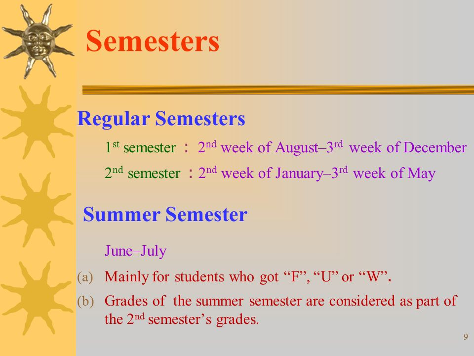 9 Semesters Regular Semesters 1 st semester : 2 nd week of August–3 rd week of December 2 nd semester : 2 nd week of January–3 rd week of May Summer Semester June–July (a) Mainly for students who got F , U or W .