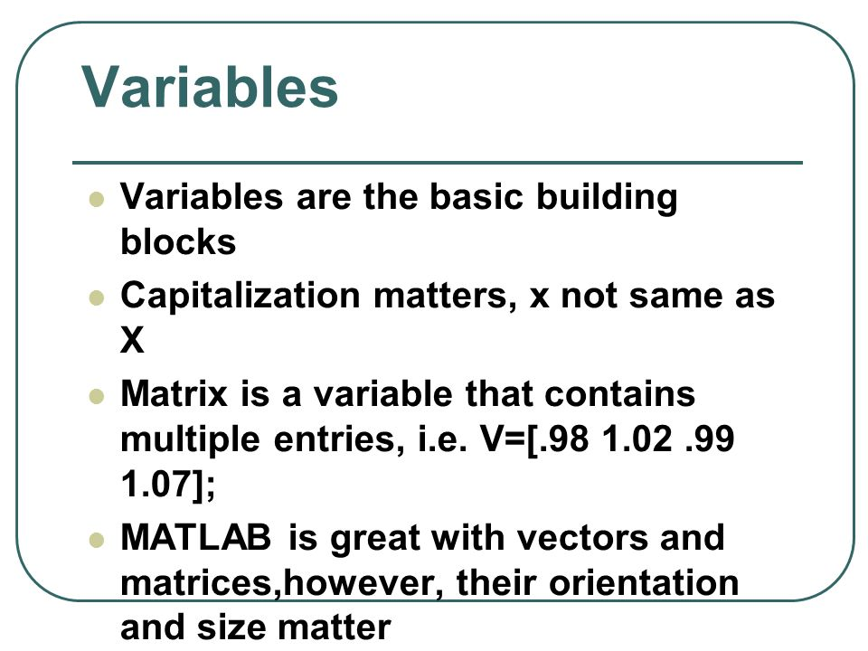 Variables Variables are the basic building blocks Capitalization matters, x not same as X Matrix is a variable that contains multiple entries, i.e. V=
