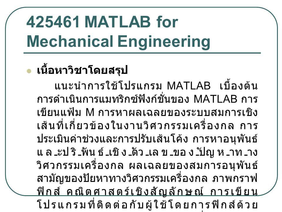 425461 MATLAB for Mechanical Engineering เนื้อหาวิชาโดยสรุป แนะนำการใช้โปรแกรม MATLAB เบื้องต้น การดำเนินการแมทริกซ์ฟังก์ชั่นของ MATLAB การ เขียนแฟ้ม M การหาผลเฉลยของระบบสมการเชิง เส้นที่เกี่ยวข้องในงานวิศวกรรมเครื่องกล การ ประเมินค่าช่วงและการปรับเส้นโค้ง การหาอนุพันธ์ และปริพันธ์เชิงตัวเลขของปัญหาทาง วิศวกรรมเครื่องกล ผลเฉลยของสมการอนุพันธ์ สามัญของปัยหาทางวิศวกรรมเครื่องกล ภาพกราฟ ฟิกส์ คณิตศาสตร์เชิงสัญลักษณ์ การเขียน โปรแกรมที่ติดต่อกับผู้ใช้โดยการฟิกส์ด้วย MATLAB กรณีศึกษาทางวิศวกรรมเครื่องกล
