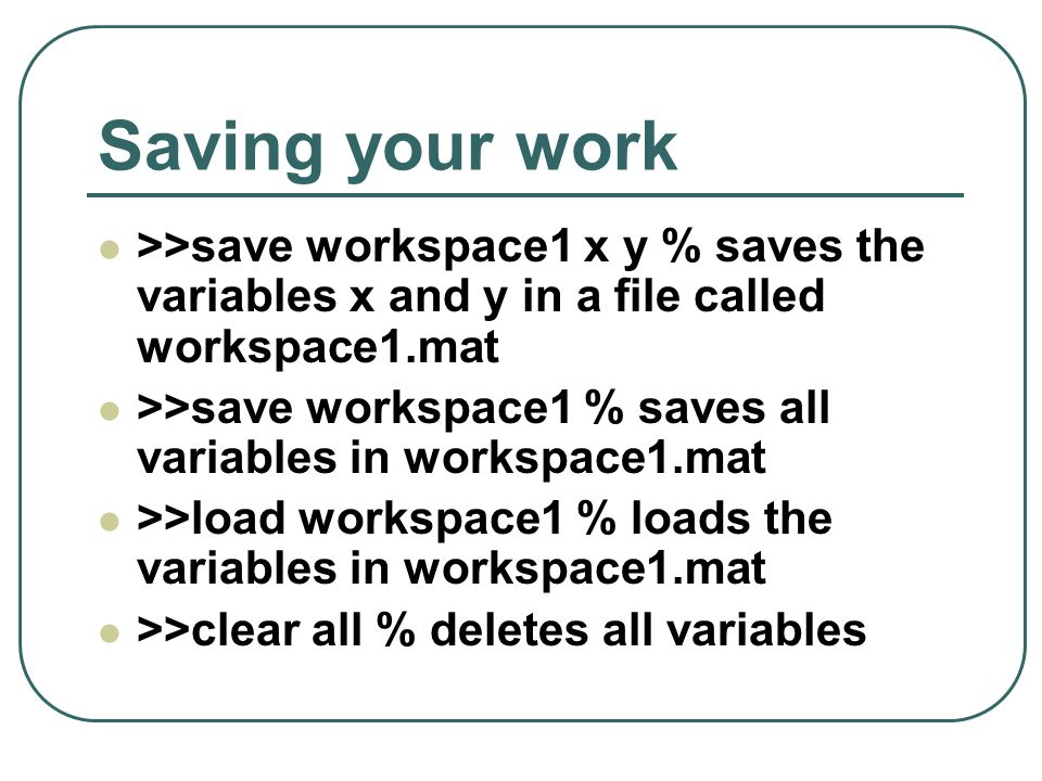 Saving your work >>save workspace1 x y % saves the variables x and y in a file called workspace1.mat >>save workspace1 % saves all variables in worksp