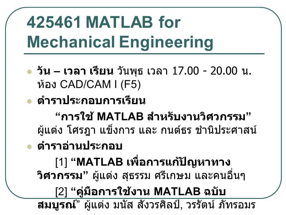 425461 MATLAB for Mechanical Engineering วัน – เวลา เรียน วันพุธ เวลา 17.00 - 20.00 น.