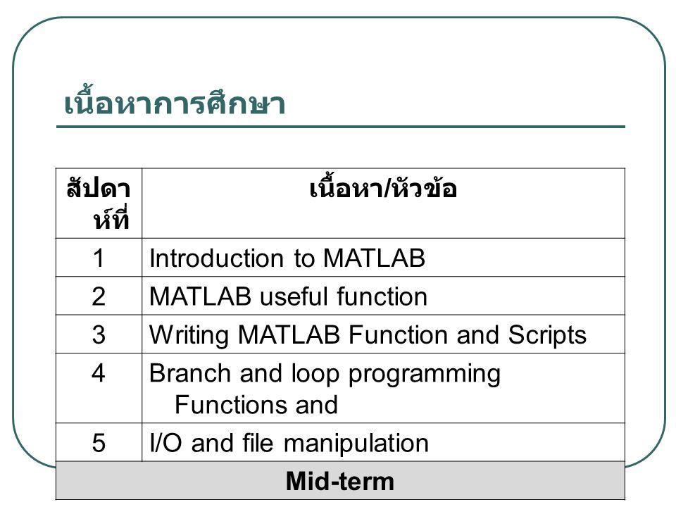 เนื้อหาการศึกษา สัปดา ห์ที่ เนื้อหา / หัวข้อ 1Introduction to MATLAB 2MATLAB useful function 3Writing MATLAB Function and Scripts 4Branch and loop programming Functions and 5I/O and file manipulation Mid-term