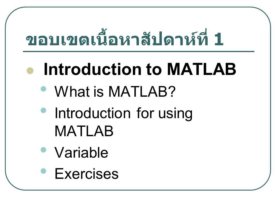 ขอบเขตเนื้อหาสัปดาห์ที่ 1 Introduction to MATLAB What is MATLAB.