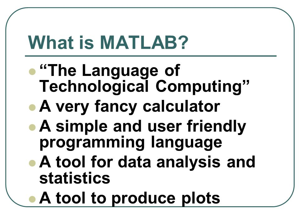 "What is MATLAB? ""The Language of Technological Computing"" A very fancy calculator A simple and user friendly programming language A tool for data anal"