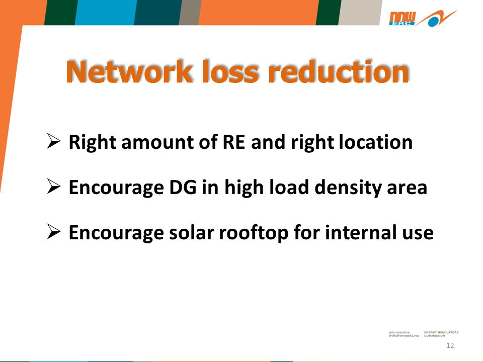 Network loss reduction  Right amount of RE and right location  Encourage DG in high load density area  Encourage solar rooftop for internal use 12