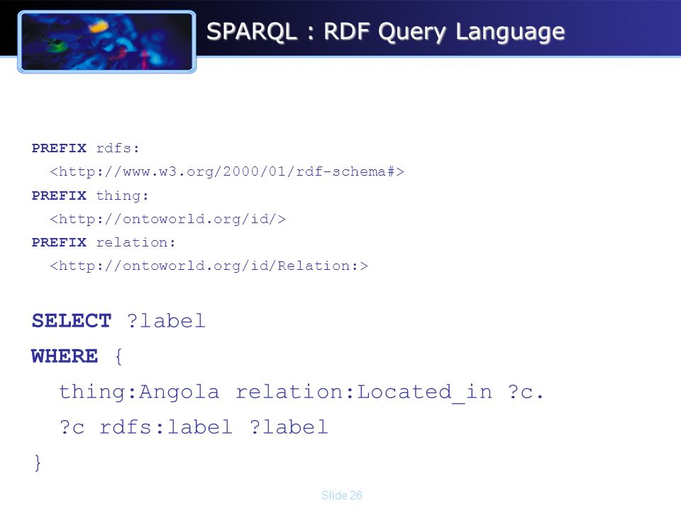 Slide 26 SPARQL : RDF Query Language PREFIX rdfs: PREFIX thing: PREFIX relation: SELECT ?label WHERE { thing:Angola relation:Located_in ?c. ?c rdfs:la