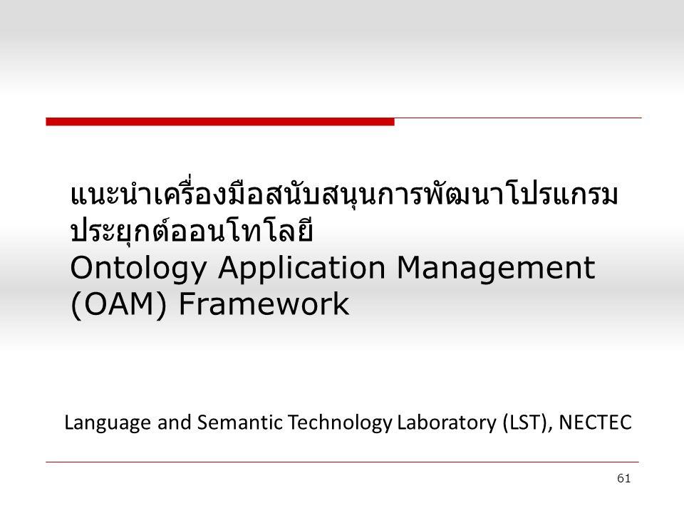 แนะนำเครื่องมือสนับสนุนการพัฒนาโปรแกรม ประยุกต์ออนโทโลยี Ontology Application Management (OAM) Framework 61 Language and Semantic Technology Laboratory (LST), NECTEC