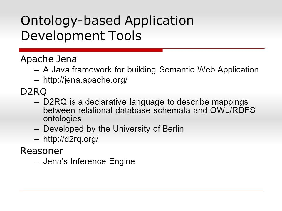 Ontology-based Application Development Tools Apache Jena –A Java framework for building Semantic Web Application –http://jena.apache.org/ D2RQ –D2RQ i