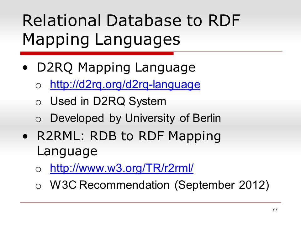 Relational Database to RDF Mapping Languages D2RQ Mapping Language o http://d2rq.org/d2rq-language http://d2rq.org/d2rq-language o Used in D2RQ System