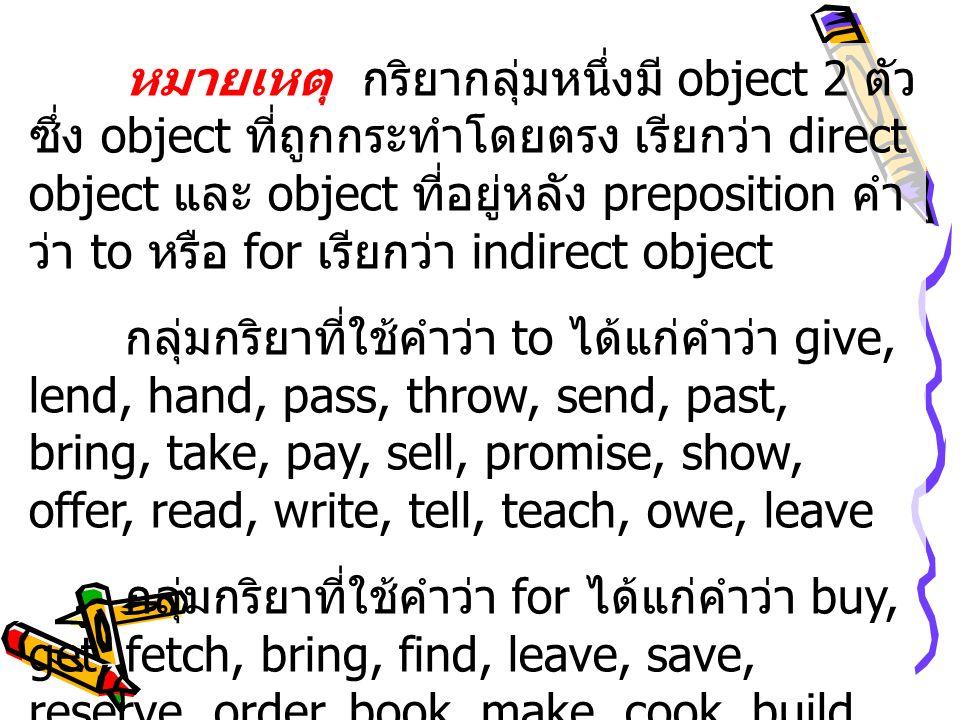 หมายเหตุ กริยากลุ่มหนึ่งมี object 2 ตัว ซึ่ง object ที่ถูกกระทำโดยตรง เรียกว่า direct object และ object ที่อยู่หลัง preposition คำ ว่า to หรือ for เรี