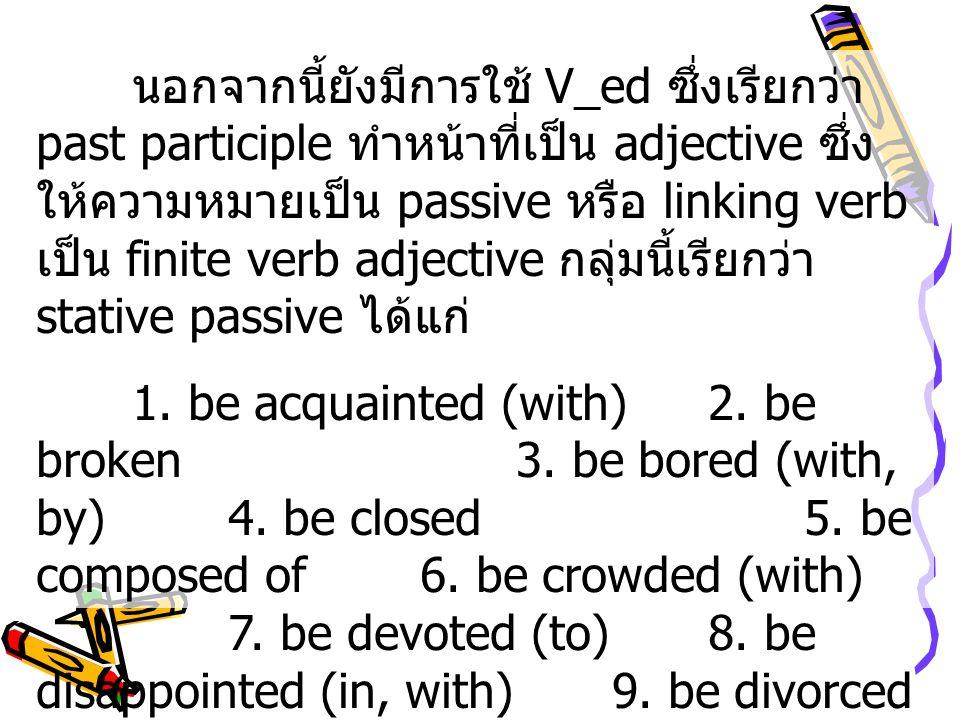 นอกจากนี้ยังมีการใช้ V_ed ซึ่งเรียกว่า past participle ทำหน้าที่เป็น adjective ซึ่ง ให้ความหมายเป็น passive หรือ linking verb เป็น finite verb adjecti