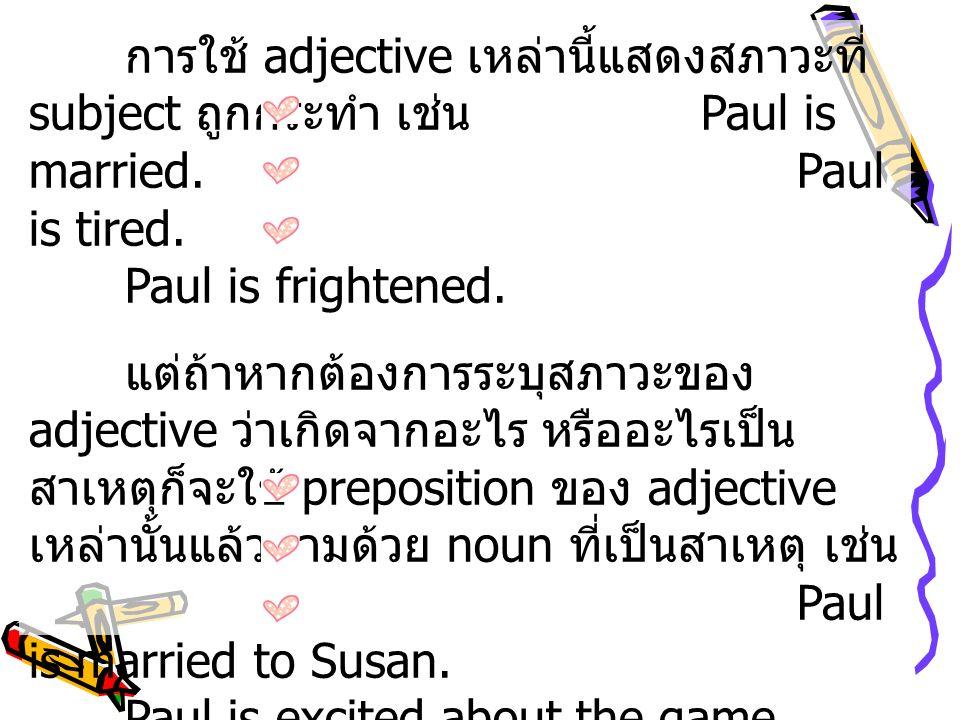 การใช้ adjective เหล่านี้แสดงสภาวะที่ subject ถูกกระทำ เช่น Paul is married.Paul is tired. Paul is frightened. แต่ถ้าหากต้องการระบุสภาวะของ adjective