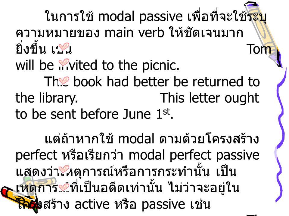 ในการใช้ modal passive เพื่อที่จะใช้ระบุ ความหมายของ main verb ให้ชัดเจนมาก ยิ่งขึ้น เช่น Tom will be invited to the picnic. This book had better be r
