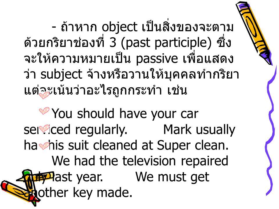 - ถ้าหาก object เป็นสิ่งของจะตาม ด้วยกริยาช่องที่ 3 (past participle) ซึ่ง จะให้ความหมายเป็น passive เพื่อแสดง ว่า subject จ้างหรือวานให้บุคคลทำกริยา