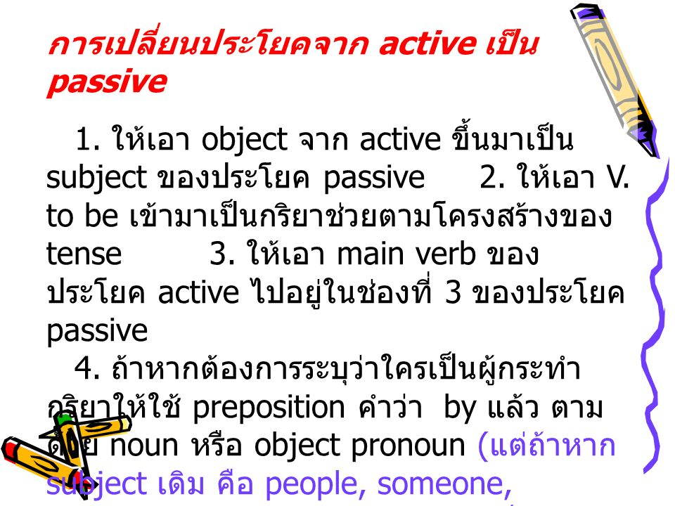 การเปลี่ยนประโยคจาก active เป็น passive 1. ให้เอา object จาก active ขึ้นมาเป็น subject ของประโยค passive2. ให้เอา V. to be เข้ามาเป็นกริยาช่วยตามโครงส