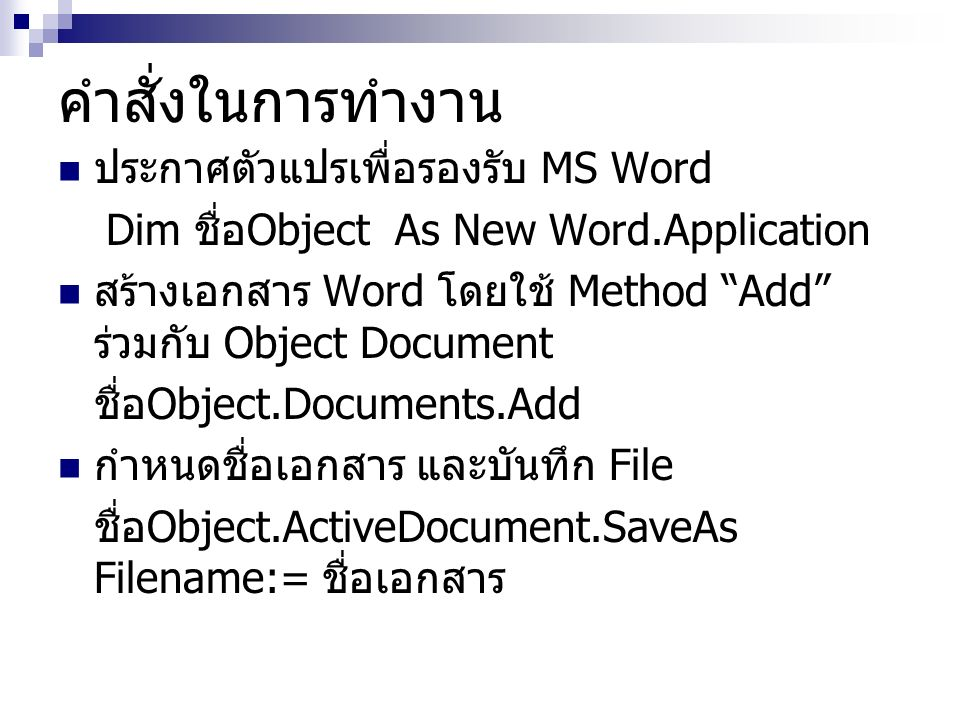 คำสั่งในการทำงาน ประกาศตัวแปรเพื่อรองรับ MS Word Dim ชื่อ Object As New Word.Application สร้างเอกสาร Word โดยใช้ Method Add ร่วมกับ Object Document ชื่อ Object.Documents.Add กำหนดชื่อเอกสาร และบันทึก File ชื่อ Object.ActiveDocument.SaveAs Filename:= ชื่อเอกสาร