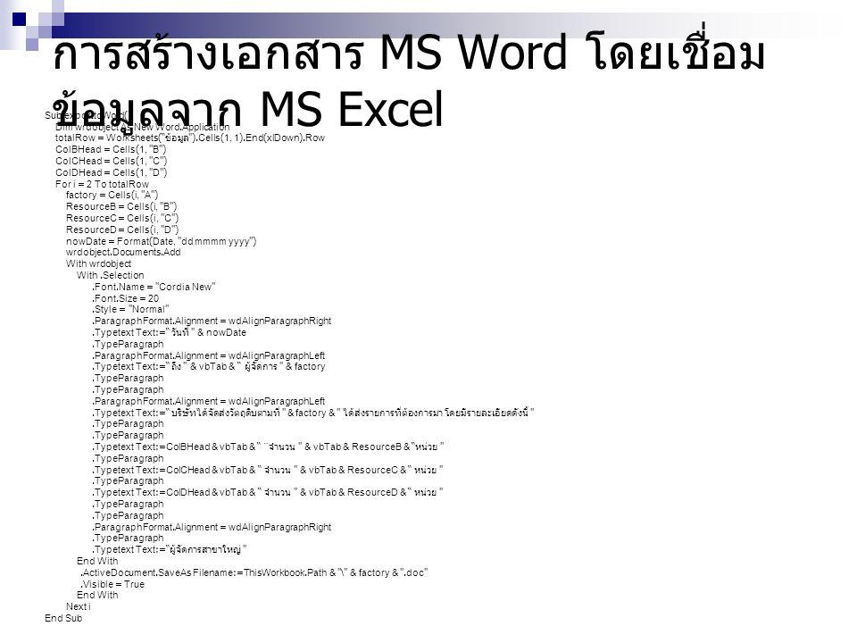 การสร้างเอกสาร MS Word โดยเชื่อม ข้อมูลจาก MS Excel Sub exporttoWord() Dim wrdobject As New Word.Application totalRow = Worksheets( ข้อมูล ).Cells(1, 1).End(xlDown).Row ColBHead = Cells(1, B ) ColCHead = Cells(1, C ) ColDHead = Cells(1, D ) For i = 2 To totalRow factory = Cells(i, A ) ResourceB = Cells(i, B ) ResourceC = Cells(i, C ) ResourceD = Cells(i, D ) nowDate = Format(Date, dd mmmm yyyy ) wrdobject.Documents.Add With wrdobject With.Selection.Font.Name = Cordia New .Font.Size = 20.Style = Normal .ParagraphFormat.Alignment = wdAlignParagraphRight.Typetext Text:= วันที่ & nowDate.TypeParagraph.ParagraphFormat.Alignment = wdAlignParagraphLeft.Typetext Text:= ถึง & vbTab & ผู้จัดการ & factory.TypeParagraph.ParagraphFormat.Alignment = wdAlignParagraphLeft.Typetext Text:= บริษัทได้จัดส่งวัตถุดิบตามที่ & factory & ได้ส่งรายการที่ต้องการมา โดยมีรายละเอียดดังนี้ .TypeParagraph.Typetext Text:=ColBHead & vbTab & ¨ จำนวน & vbTab & ResourceB & หน่วย .TypeParagraph.Typetext Text:=ColCHead & vbTab & จำนวน & vbTab & ResourceC & หน่วย .TypeParagraph.Typetext Text:=ColDHead & vbTab & จำนวน & vbTab & ResourceD & หน่วย .TypeParagraph.ParagraphFormat.Alignment = wdAlignParagraphRight.TypeParagraph.Typetext Text:= ผู้จัดการสาขาใหญ่ End With.ActiveDocument.SaveAs Filename:=ThisWorkbook.Path & \ & factory & .doc .Visible = True End With Next i End Sub