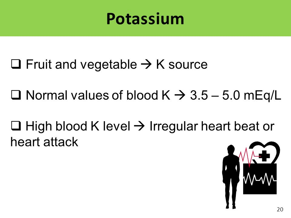  Fruit and vegetable  K source  Normal values of blood K  3.5 – 5.0 mEq/L  High blood K level  Irregular heart beat or heart attack Potassium 20