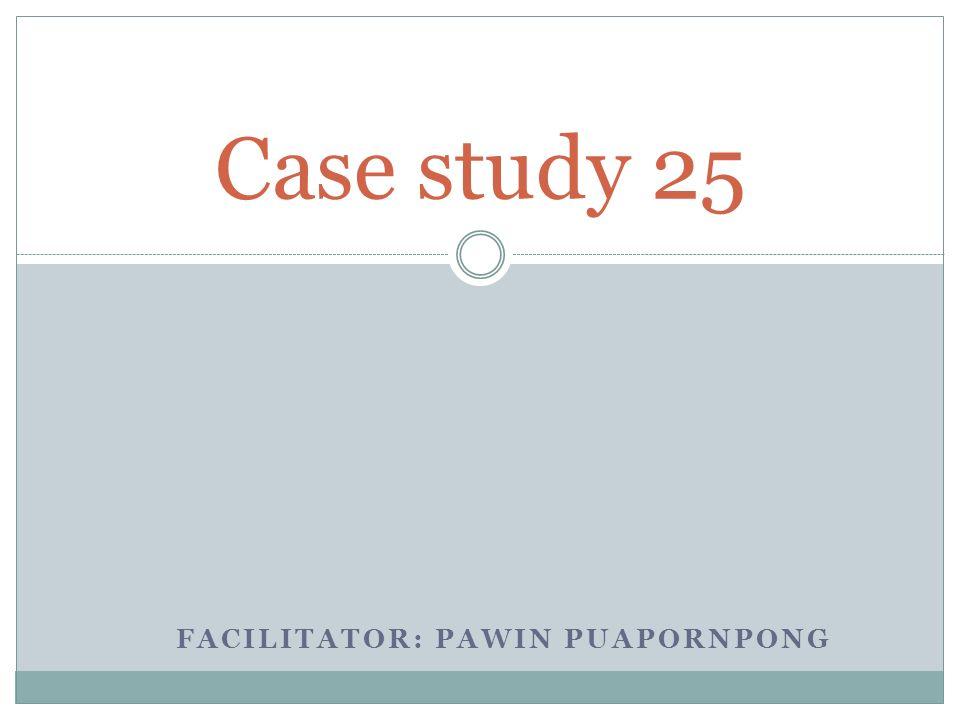 FACILITATOR: PAWIN PUAPORNPONG Case study 25