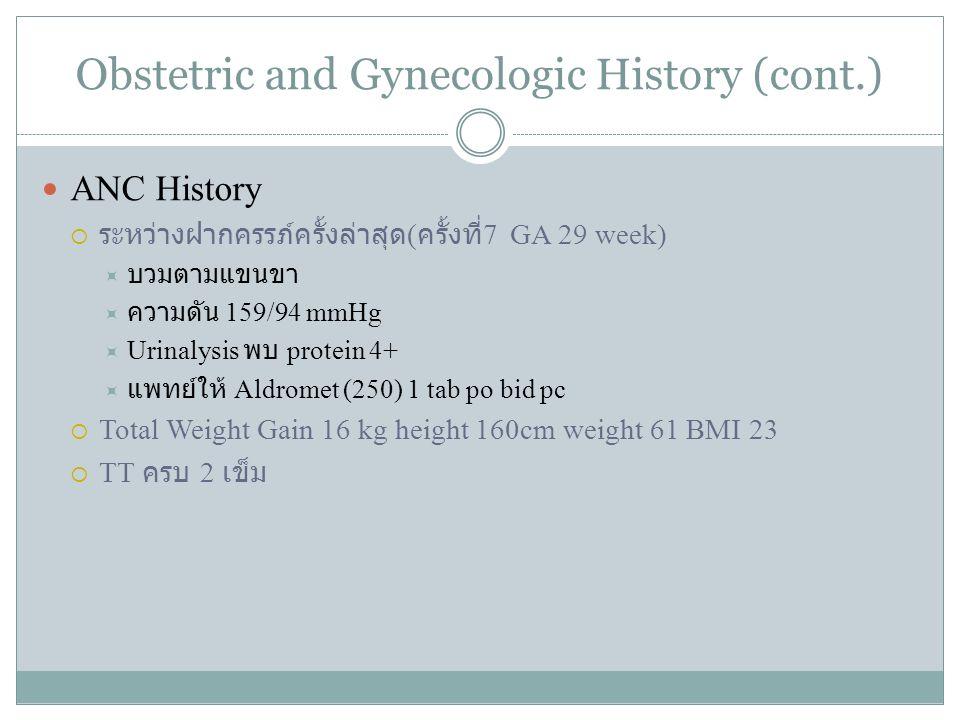 Obstetric and Gynecologic History (cont.) ANC History  ระหว่างฝากครรภ์ครั้งล่าสุด ( ครั้งที่ 7 GA 29 week)  บวมตามแขนขา  ความดัน 159/94 mmHg  Urin
