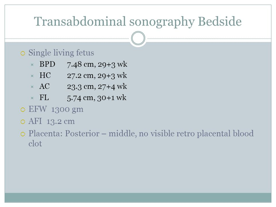 Transabdominal sonography Bedside  Single living fetus  BPD 7.48 cm, 29+3 wk  HC 27.2 cm, 29+3 wk  AC23.3 cm, 27+4 wk  FL5.74 cm, 30+1 wk  EFW 1300 gm  AFI 13.2 cm  Placenta: Posterior – middle, no visible retro placental blood clot