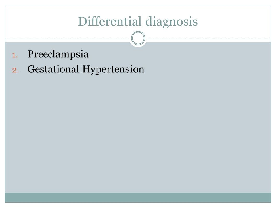 Differential diagnosis 1. Preeclampsia 2. Gestational Hypertension