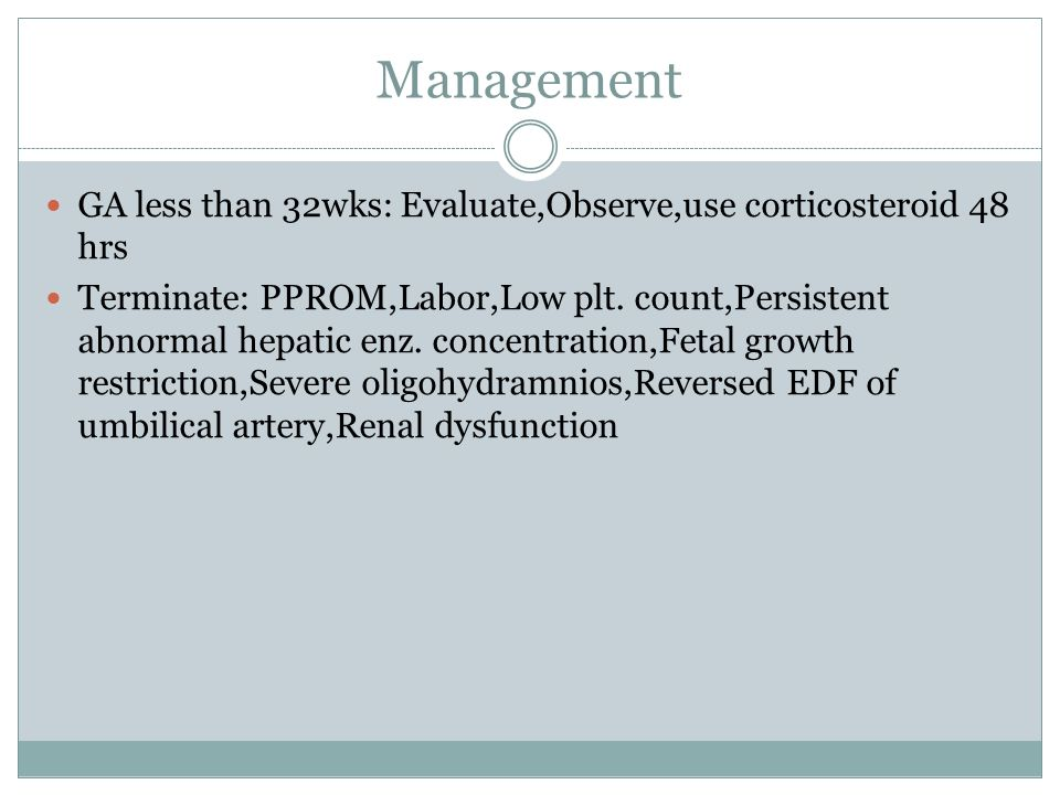Management GA less than 32wks: Evaluate,Observe,use corticosteroid 48 hrs Terminate: PPROM,Labor,Low plt.