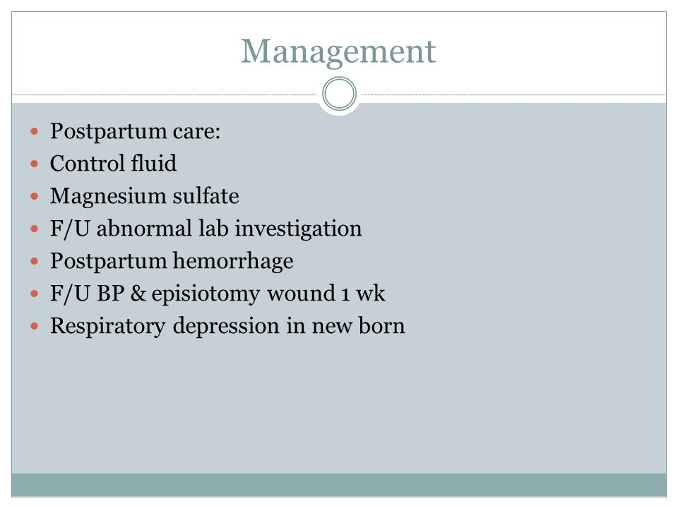 Management Postpartum care: Control fluid Magnesium sulfate F/U abnormal lab investigation Postpartum hemorrhage F/U BP & episiotomy wound 1 wk Respiratory depression in new born