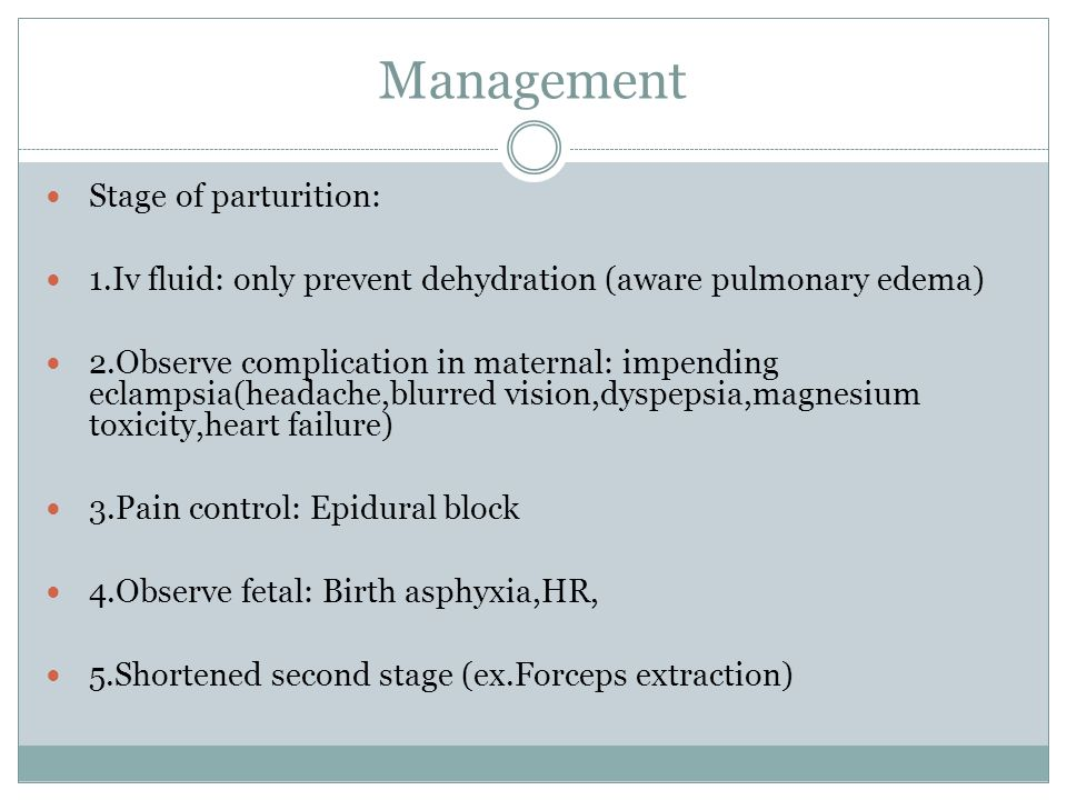 Management Stage of parturition: 1.Iv fluid: only prevent dehydration (aware pulmonary edema) 2.Observe complication in maternal: impending eclampsia(headache,blurred vision,dyspepsia,magnesium toxicity,heart failure) 3.Pain control: Epidural block 4.Observe fetal: Birth asphyxia,HR, 5.Shortened second stage (ex.Forceps extraction)
