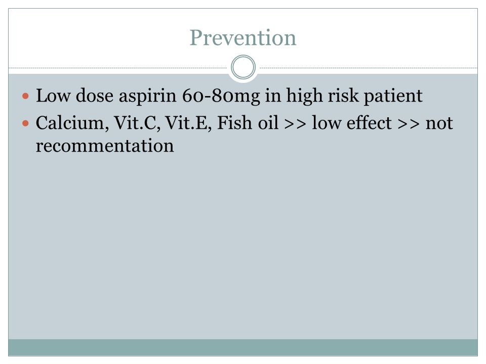 Prevention Low dose aspirin 60-80mg in high risk patient Calcium, Vit.C, Vit.E, Fish oil >> low effect >> not recommentation