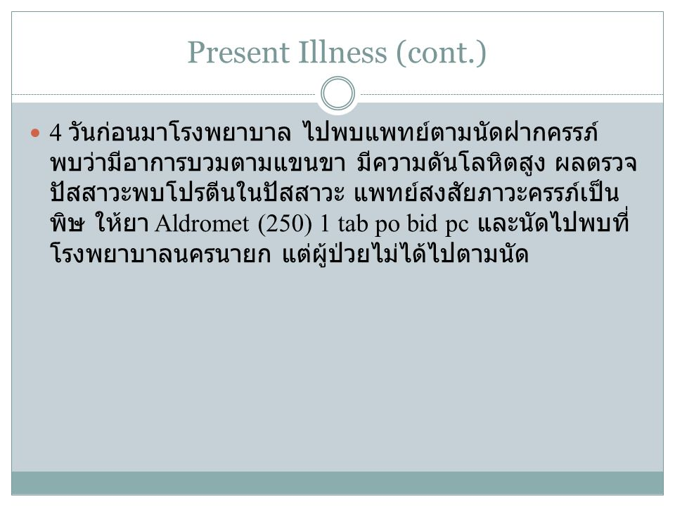 Present Illness (cont.) 4 วันก่อนมาโรงพยาบาล ไปพบแพทย์ตามนัดฝากครรภ์ พบว่ามีอาการบวมตามแขนขา มีความดันโลหิตสูง ผลตรวจ ปัสสาวะพบโปรตีนในปัสสาวะ แพทย์สง