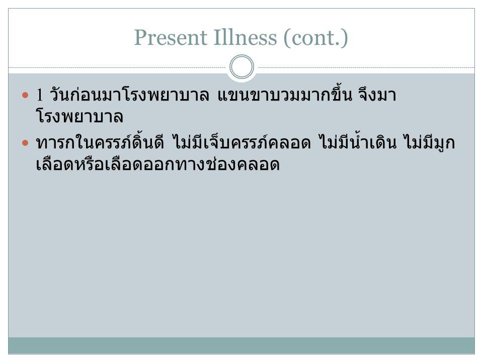 Present Illness (cont.) 1 วันก่อนมาโรงพยาบาล แขนขาบวมมากขึ้น จึงมา โรงพยาบาล ทารกในครรภ์ดิ้นดี ไม่มีเจ็บครรภ์คลอด ไม่มีน้ำเดิน ไม่มีมูก เลือดหรือเลือด
