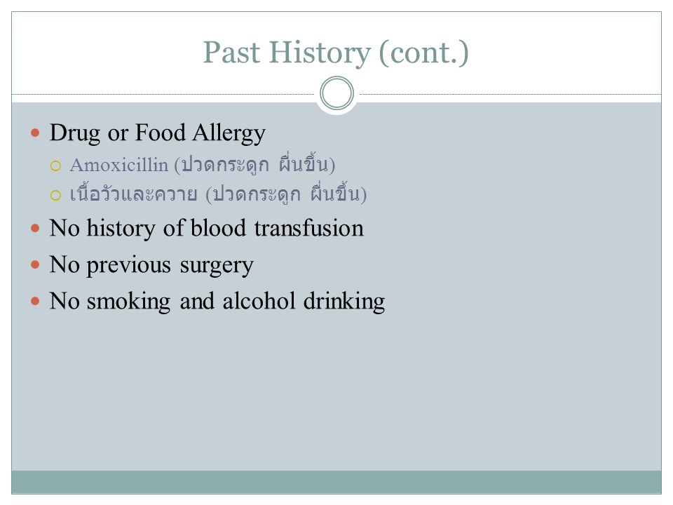 Past History (cont.) Drug or Food Allergy  Amoxicillin ( ปวดกระดูก ผื่นขึ้น )  เนื้อวัวและควาย ( ปวดกระดูก ผื่นขึ้น ) No history of blood transfusio