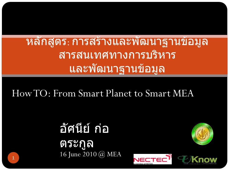 หลักสูตร : การสร้างและพัฒนาฐานข้อมูล สารสนเทศทางการบริหาร และพัฒนาฐานข้อมูล 1 อัศนีย์ ก่อ ตระกูล 16 June 2010 @ MEA How TO: From Smart Planet to Smart MEA