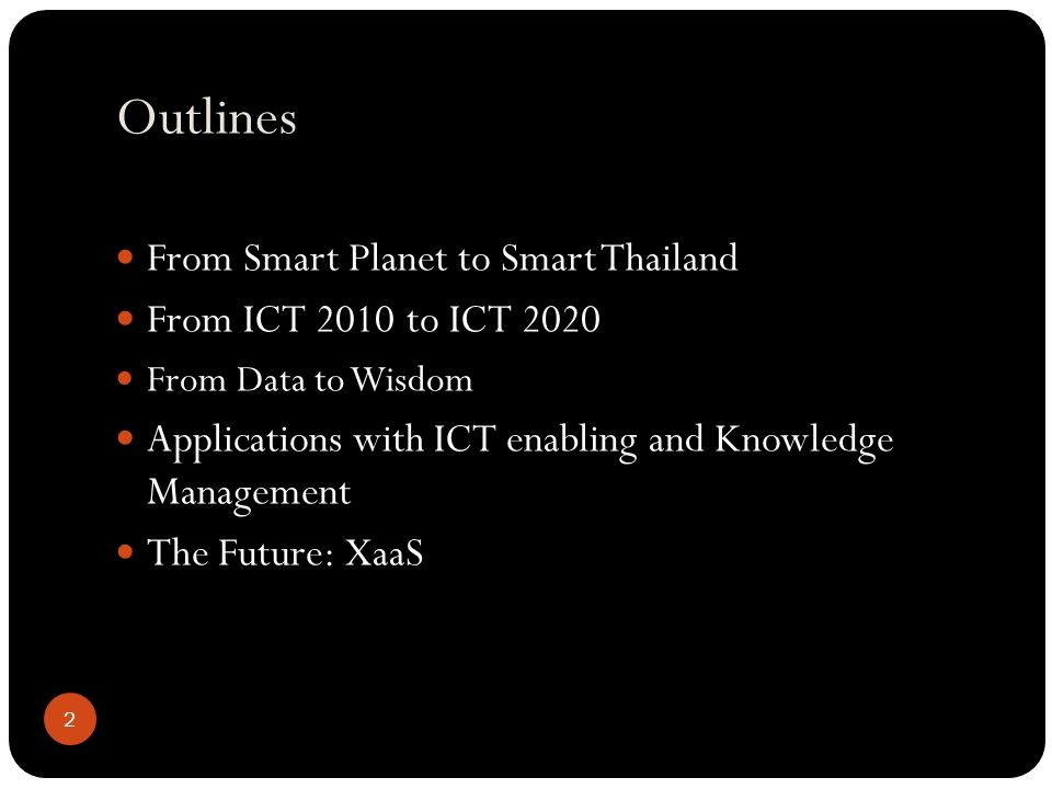 Outlines From Smart Planet to Smart Thailand From ICT 2010 to ICT 2020 From Data to Wisdom Applications with ICT enabling and Knowledge Management The Future: XaaS 2
