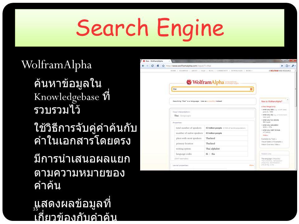 35 Search Engine WolframAlpha – ค้นหาข้อมูลใน Knowledgebase ที่ รวบรวมไว้ – ใช้วิธีการจับคู่คำค้นกับ คำในเอกสารโดยตรง – มีการนำเสนอผลแยก ตามความหมายของ คำค้น – แสดงผลข้อมูลที่ เกี่ยวข้องกับคำค้น ทั้งหมด