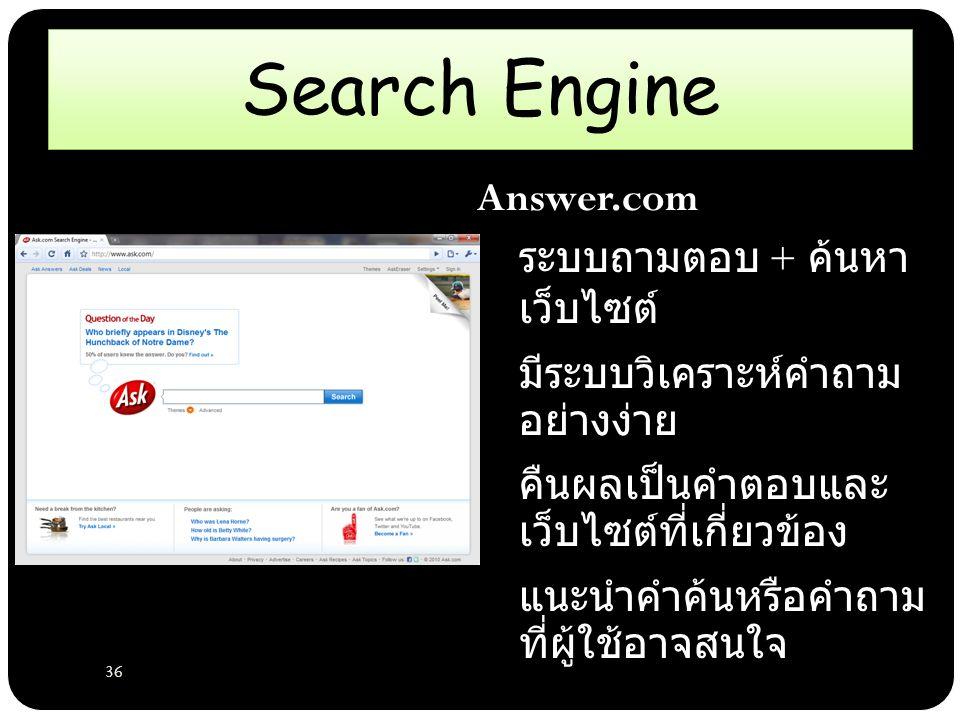 36 Search Engine Answer.com – ระบบถามตอบ + ค้นหา เว็บไซต์ – มีระบบวิเคราะห์คำถาม อย่างง่าย – คืนผลเป็นคำตอบและ เว็บไซต์ที่เกี่ยวข้อง – แนะนำคำค้นหรือคำถาม ที่ผู้ใช้อาจสนใจ