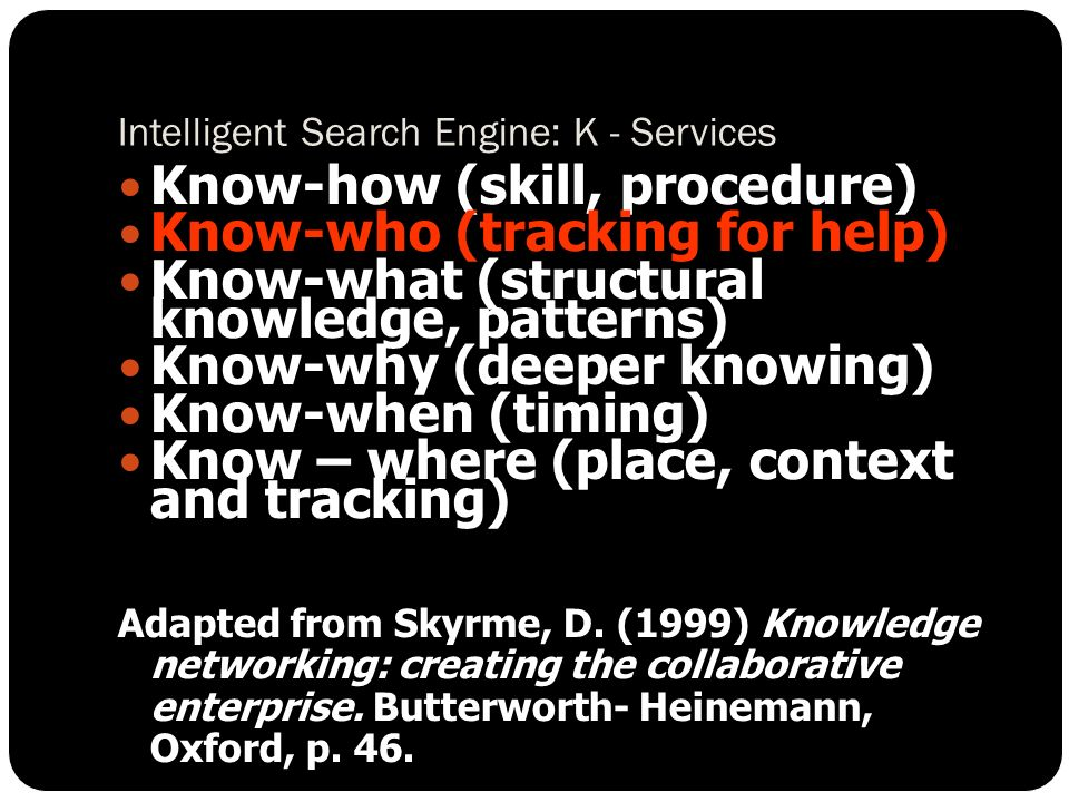 Intelligent Search Engine: K - Services Know-how (skill, procedure) Know-who (tracking for help) Know-what (structural knowledge, patterns) Know-why (deeper knowing) Know-when (timing) Know – where (place, context and tracking) Adapted from Skyrme, D.