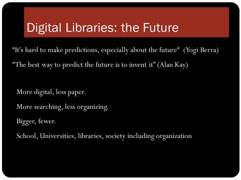 Digital Libraries: the Future It s hard to make predictions, especially about the future (Yogi Berra) The best way to predict the future is to invent it (Alan Kay) More digital, less paper.