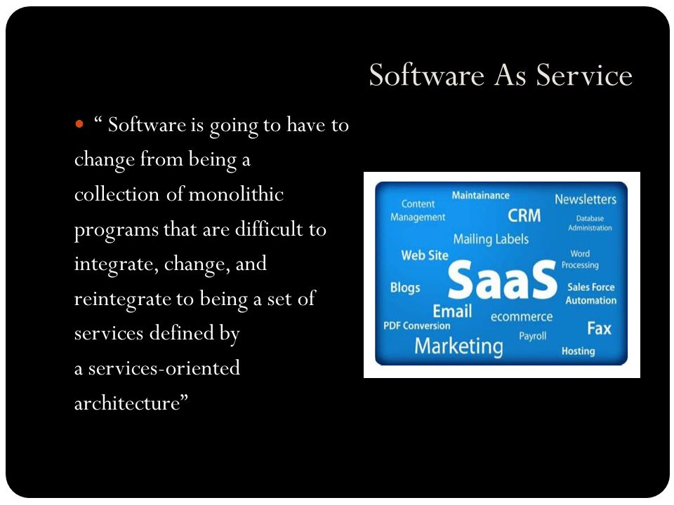 Software As Service Software is going to have to change from being a collection of monolithic programs that are difficult to integrate, change, and reintegrate to being a set of services defined by a services-oriented architecture