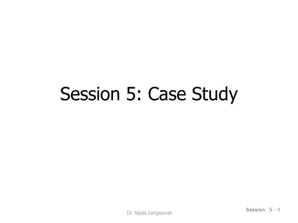 Session 5: Case Study Session 5 - 1 Dr. Nipat Jongsawat