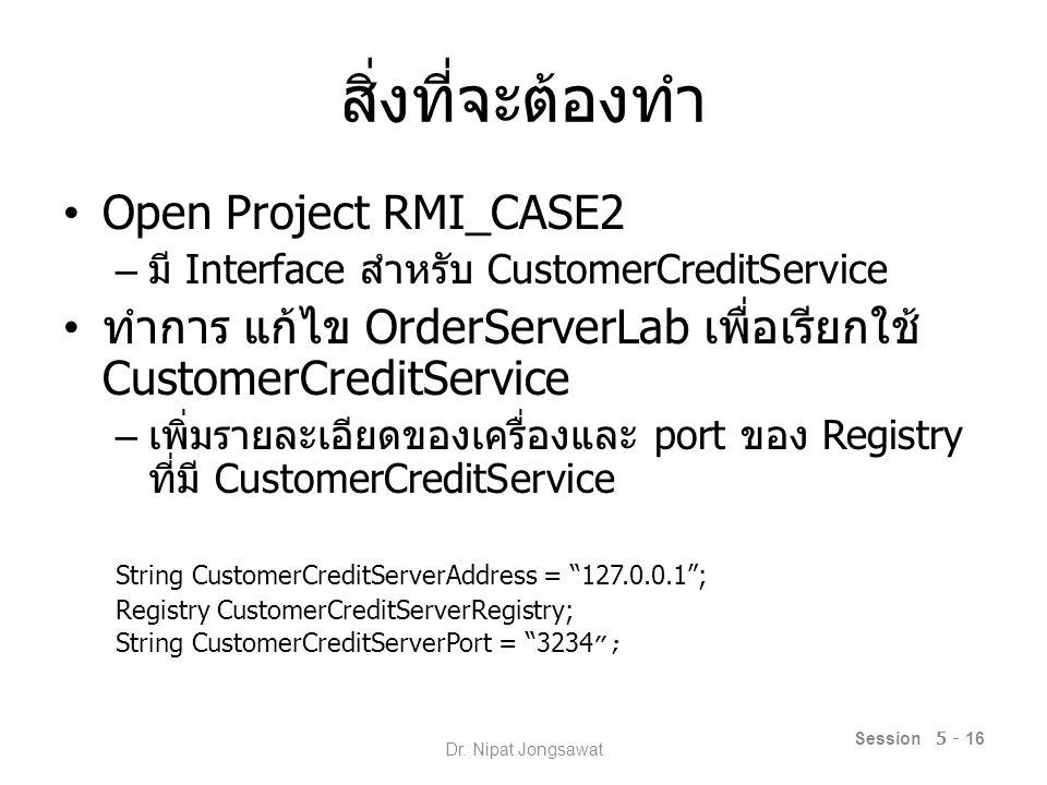 สิ่งที่จะต้องทำ Open Project RMI_CASE2 – มี Interface สำหรับ CustomerCreditService ทำการ แก้ไข OrderServerLab เพื่อเรียกใช้ CustomerCreditService – เพิ่มรายละเอียดของเครื่องและ port ของ Registry ที่มี CustomerCreditService String CustomerCreditServerAddress = 127.0.0.1 ; Registry CustomerCreditServerRegistry; String CustomerCreditServerPort = 3234 ; Session 5 - 16 Dr.
