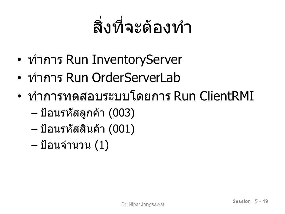 สิ่งที่จะต้องทำ ทำการ Run InventoryServer ทำการ Run OrderServerLab ทำการทดสอบระบบโดยการ Run ClientRMI – ป้อนรหัสลูกค้า (003) – ป้อนรหัสสินค้า (001) – ป้อนจำนวน (1) Session 5 - 19 Dr.
