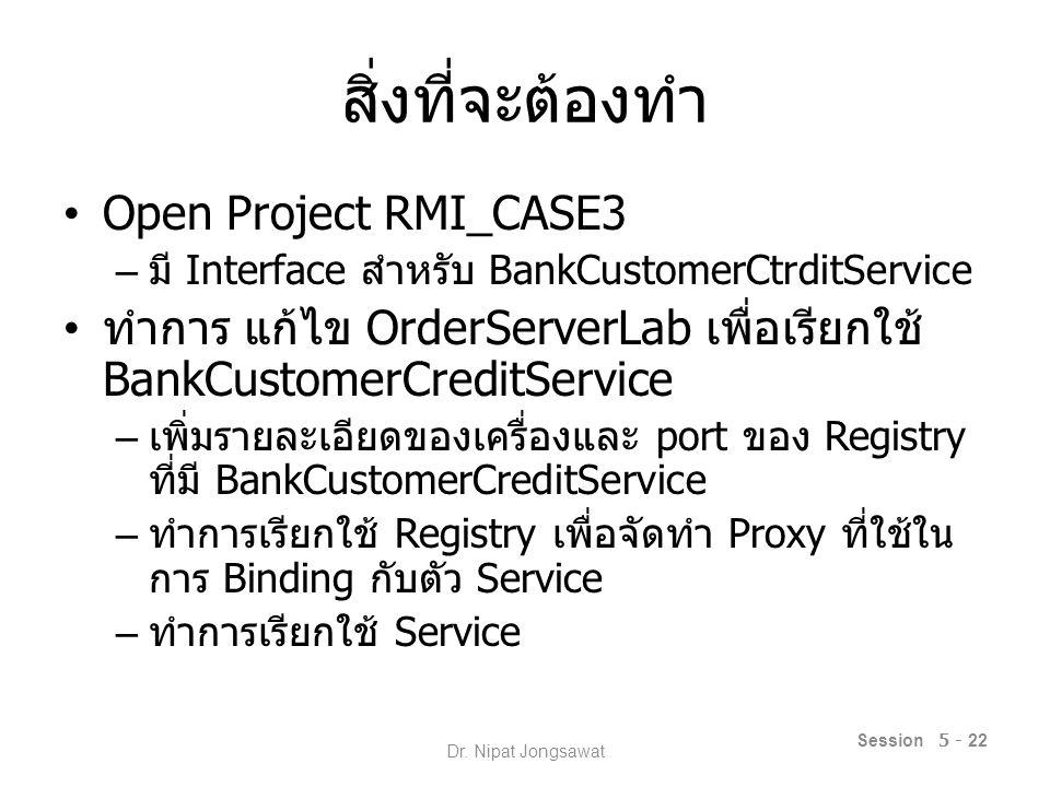 สิ่งที่จะต้องทำ Open Project RMI_CASE3 – มี Interface สำหรับ BankCustomerCtrditService ทำการ แก้ไข OrderServerLab เพื่อเรียกใช้ BankCustomerCreditService – เพิ่มรายละเอียดของเครื่องและ port ของ Registry ที่มี BankCustomerCreditService – ทำการเรียกใช้ Registry เพื่อจัดทำ Proxy ที่ใช้ใน การ Binding กับตัว Service – ทำการเรียกใช้ Service Session 5 - 22 Dr.
