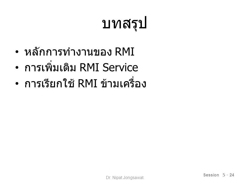 บทสรุป หลักการทำงานของ RMI การเพิ่มเติม RMI Service การเรียกใช้ RMI ข้ามเครื่อง Session 5 - 24 Dr.
