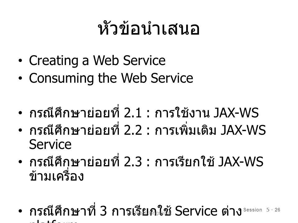 หัวข้อนำเสนอ Creating a Web Service Consuming the Web Service กรณีศึกษาย่อยที่ 2.1 : การใช้งาน JAX-WS กรณีศึกษาย่อยที่ 2.2 : การเพิ่มเติม JAX-WS Service กรณีศึกษาย่อยที่ 2.3 : การเรียกใช้ JAX-WS ข้ามเครื่อง กรณีศึกษาที่ 3 การเรียกใช้ Service ต่าง platform Session 5 - 26 Dr.