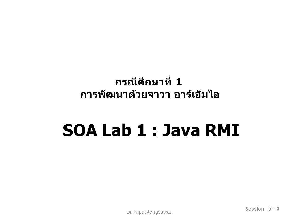 กรณีศึกษาที่ 1 การพัฒนาด้วยจาวา อาร์เอ็มไอ SOA Lab 1 : Java RMI Session 5 - 3 Dr. Nipat Jongsawat