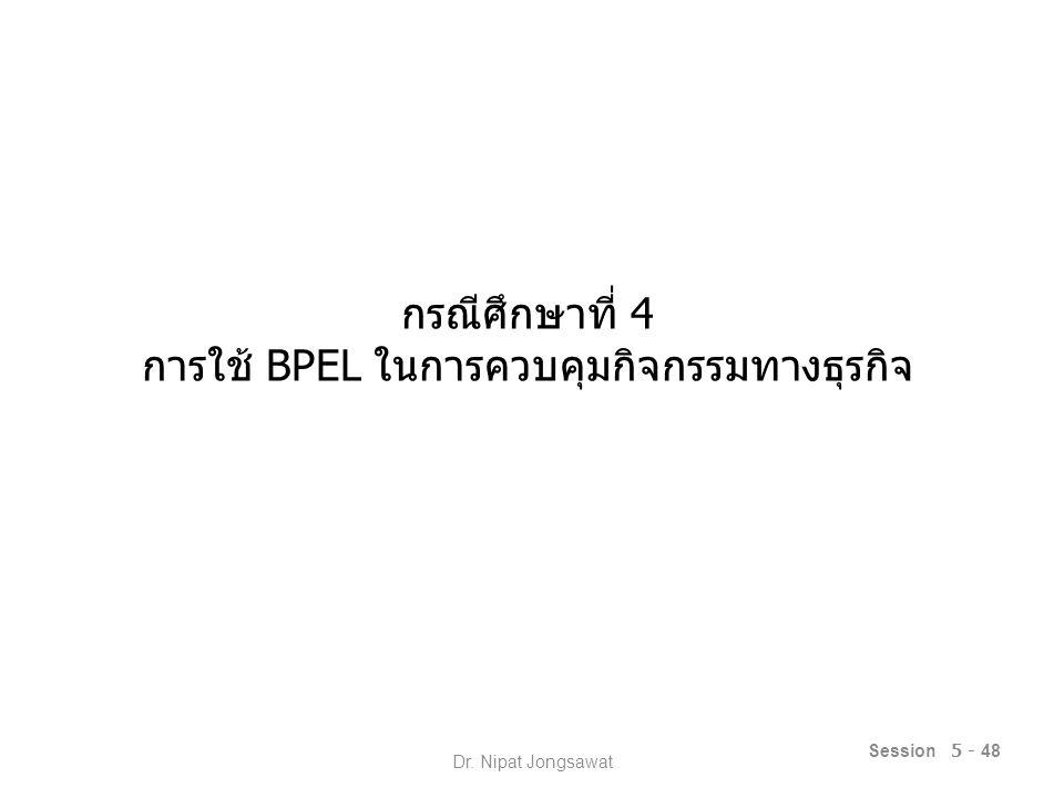 กรณีศึกษาที่ 4 การใช้ BPEL ในการควบคุมกิจกรรมทางธุรกิจ Session 5 - 48 Dr. Nipat Jongsawat