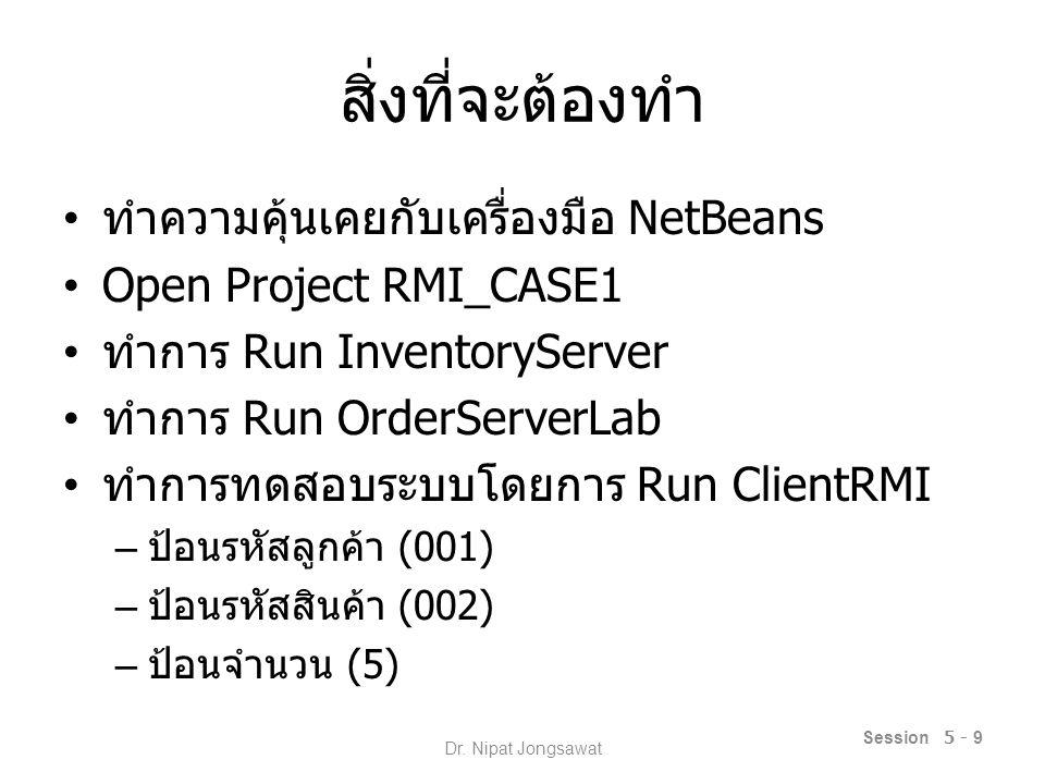 สิ่งที่จะต้องทำ ทำความคุ้นเคยกับเครื่องมือ NetBeans Open Project RMI_CASE1 ทำการ Run InventoryServer ทำการ Run OrderServerLab ทำการทดสอบระบบโดยการ Run ClientRMI – ป้อนรหัสลูกค้า (001) – ป้อนรหัสสินค้า (002) – ป้อนจำนวน (5) Session 5 - 9 Dr.